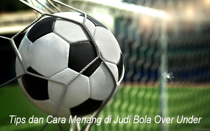 Tips dan Cara Menang di Judi Bola Over Under